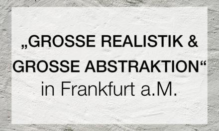 """""""GROSSE REALISTIK & GROSSE ABSTRAKTION"""""""