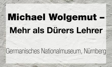 Michael Wolgemut – Mehr als Dürers Lehrer